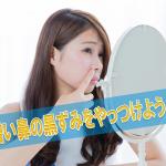 憎い鼻の黒ずみ、3つの原因と正しい対策方法を大公開!!