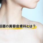 今話題の美容皮膚科とは?一体どんなことができるのか!?